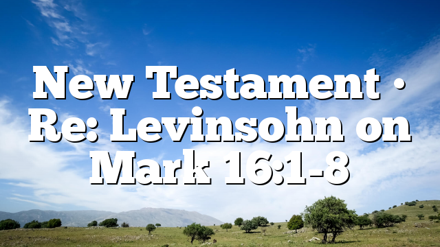 New Testament • Re: Levinsohn on Mark 16:1-8