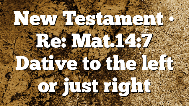 New Testament • Re: Mat.14:7 Dative to the left or just right
