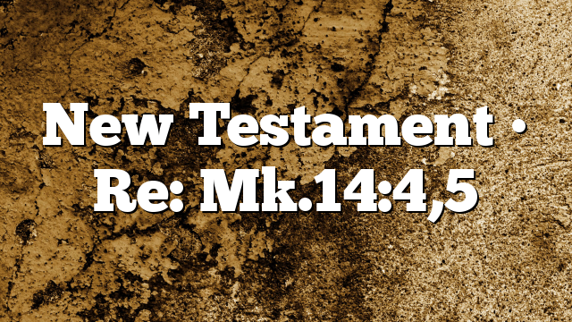 New Testament • Re: Mk.14:4,5