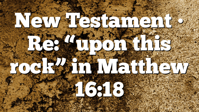 "New Testament • Re: ""upon this rock"" in Matthew 16:18"