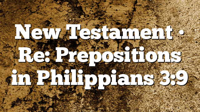 New Testament • Re: Prepositions in Philippians 3:9