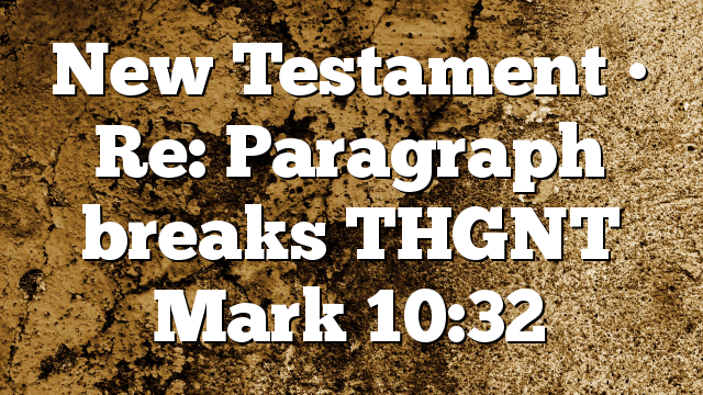 New Testament • Re: Paragraph breaks  THGNT Mark 10:32
