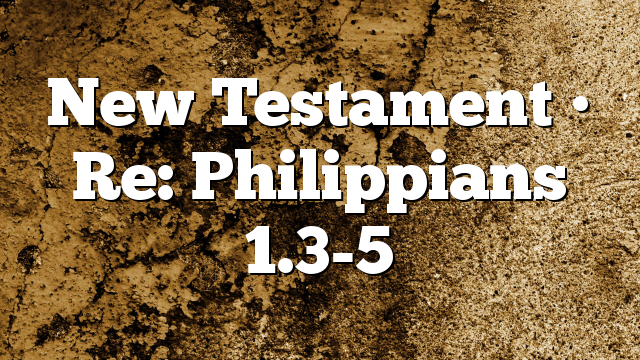 New Testament • Re: Philippians 1.3-5
