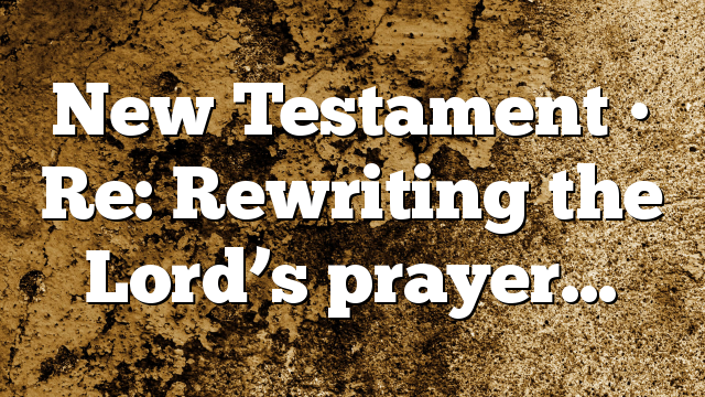 New Testament • Re: Rewriting the Lord's prayer…