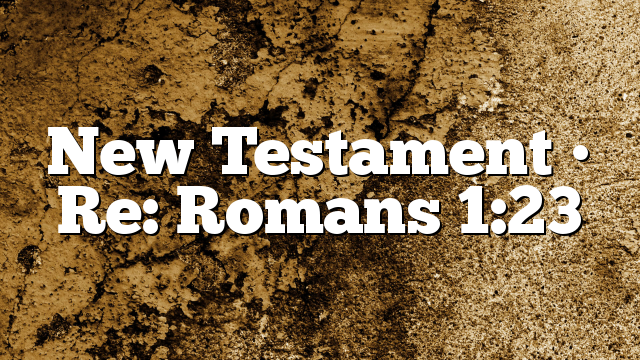 New Testament • Re: Romans 1:23