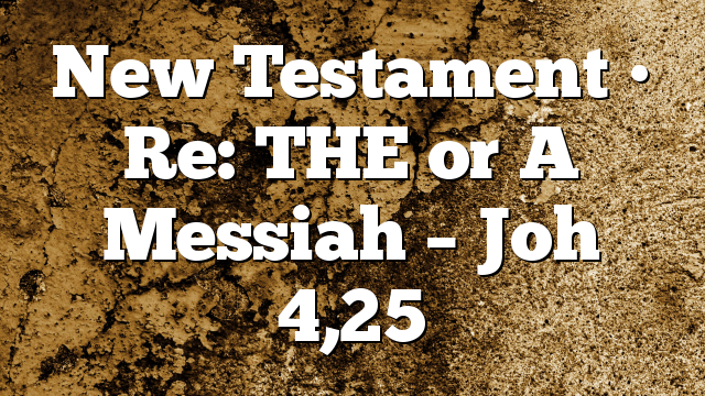 New Testament • Re: THE or A Messiah – Joh 4,25