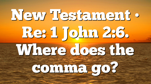 New Testament • Re: 1 John 2:6. Where does the comma go?