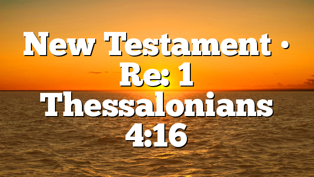 New Testament • Re: 1 Thessalonians 4:16