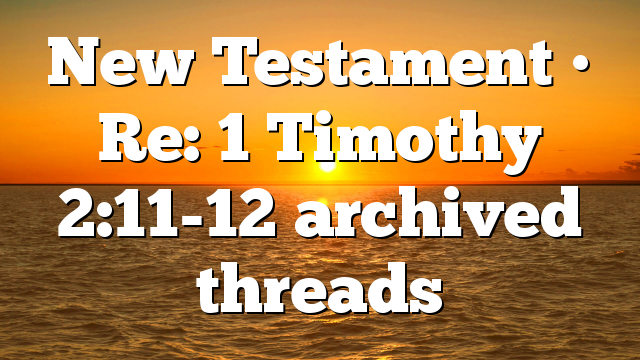New Testament • Re: 1 Timothy 2:11-12 archived threads