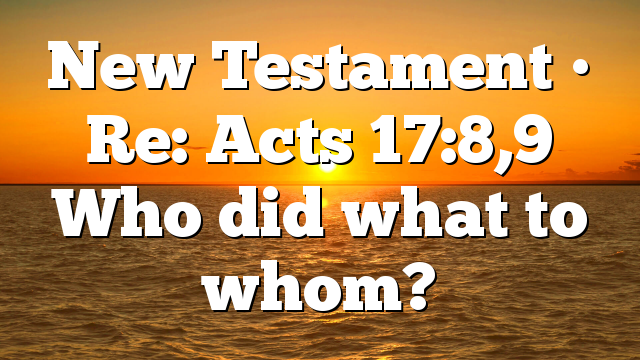 New Testament • Re: Acts 17:8,9 Who did what to whom?