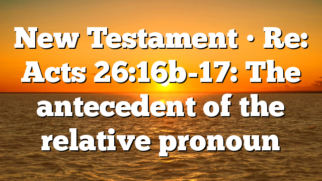 New Testament • Re: Acts 26:16b-17: The antecedent of the relative pronoun