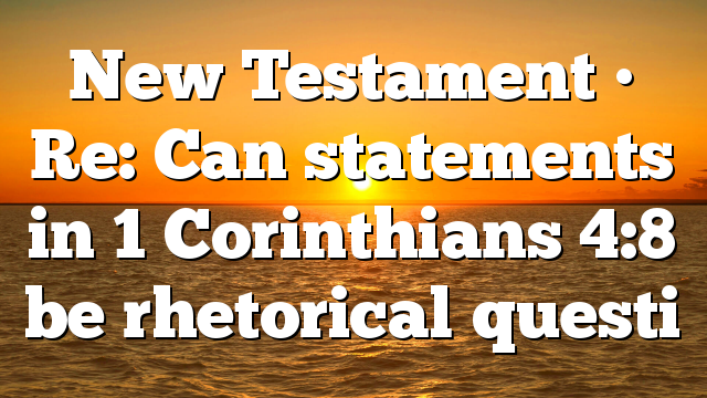 New Testament • Re: Can statements in 1 Corinthians 4:8 be rhetorical questi