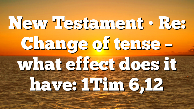 New Testament • Re: Change of tense – what effect does it have:  1Tim 6,12