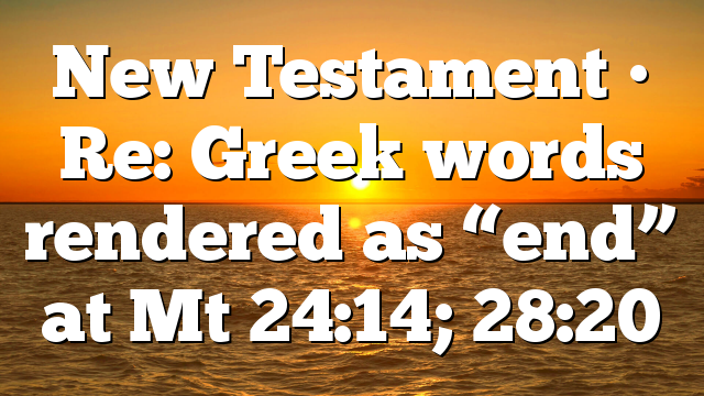 "New Testament • Re: Greek words rendered as ""end"" at Mt 24:14; 28:20"