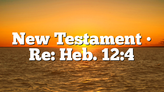 New Testament • Re: Heb. 12:4