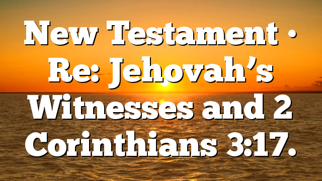 New Testament • Re: Jehovah's Witnesses and 2 Corinthians 3:17.