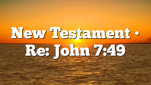 New Testament • Re: John 7:49