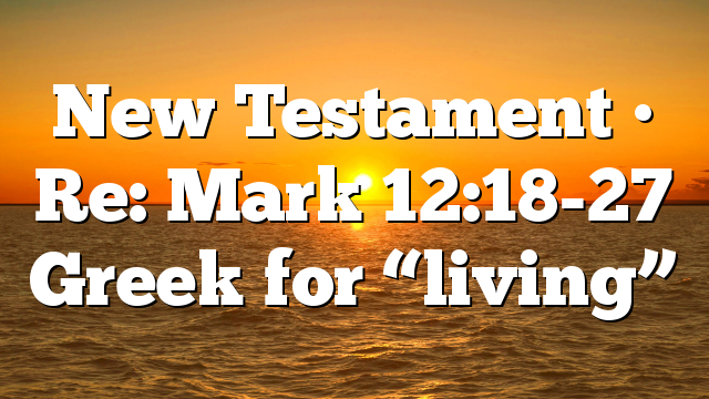 "New Testament • Re: Mark 12:18-27 Greek for ""living"""