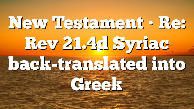 New Testament • Re: Rev 21.4d Syriac back-translated into Greek