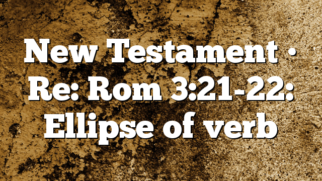 New Testament • Re: Rom 3:21-22: Ellipse of  verb