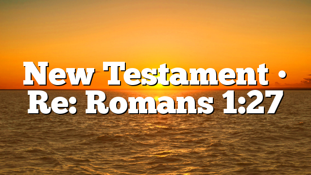 New Testament • Re: Romans 1:27