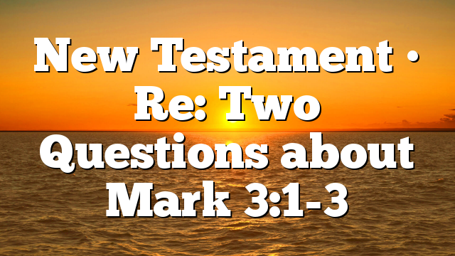 New Testament • Re: Two Questions about Mark 3:1-3