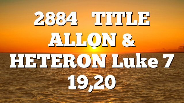2884     TITLE  ALLON & HETERON Luke 7 19,20