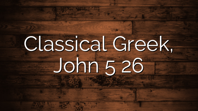 Classical Greek, John 5 26