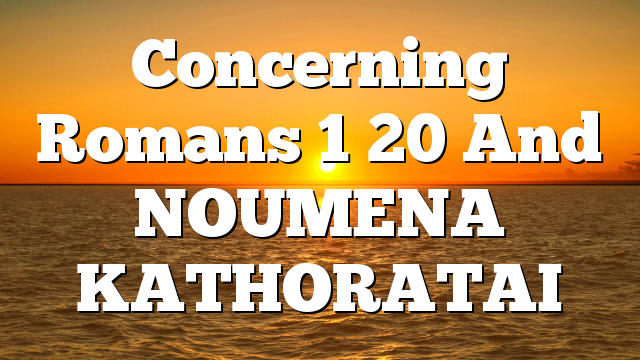Concerning Romans 1  20 And NOUMENA KATHORATAI