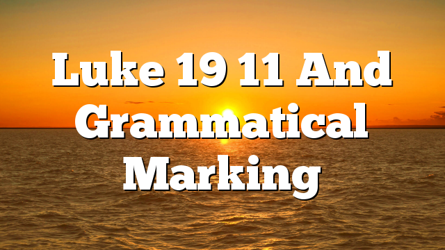 Luke 19 11 And Grammatical Marking