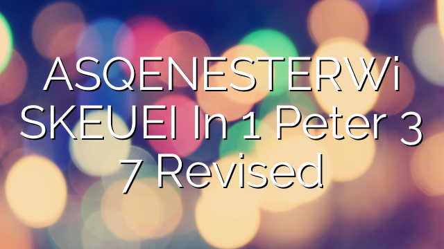 ASQENESTERWi SKEUEI In 1 Peter 3 7 Revised