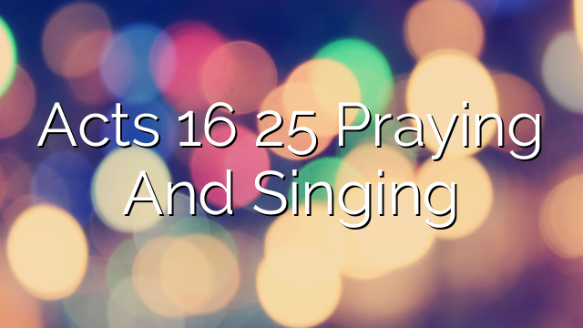 Acts 16 25 Praying And Singing