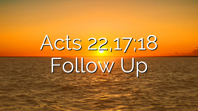 Acts 22,17;18 Follow Up