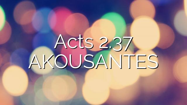 Acts 2.37   AKOUSANTES