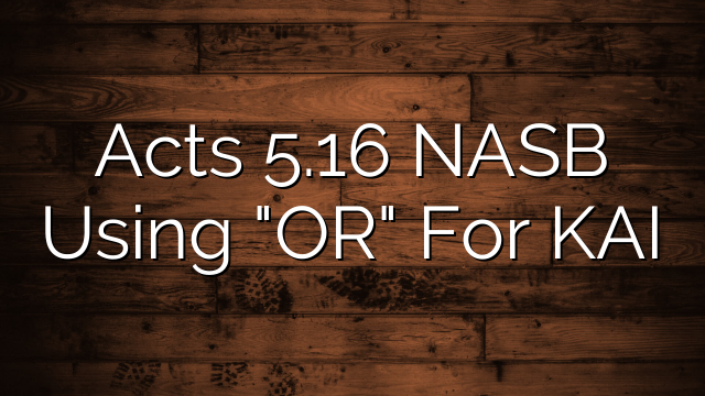 "Acts 5.16 NASB Using ""OR"" For KAI"
