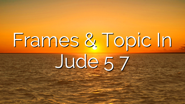 Frames & Topic In Jude 5 7