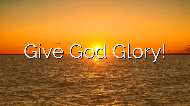 Give God Glory!