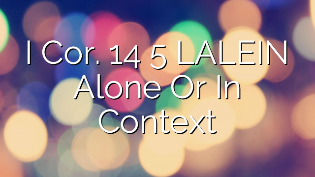 I Cor. 14 5  LALEIN Alone Or In Context