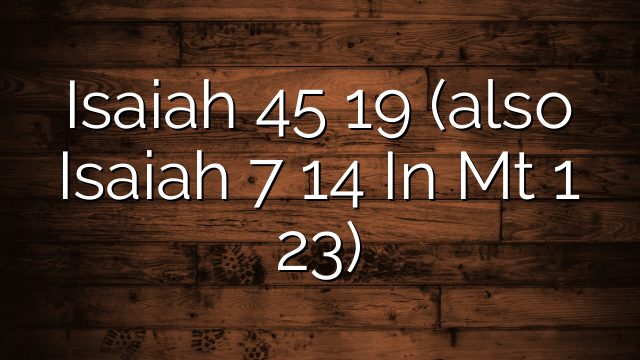Isaiah 45 19 (also Isaiah 7 14 In Mt 1 23)