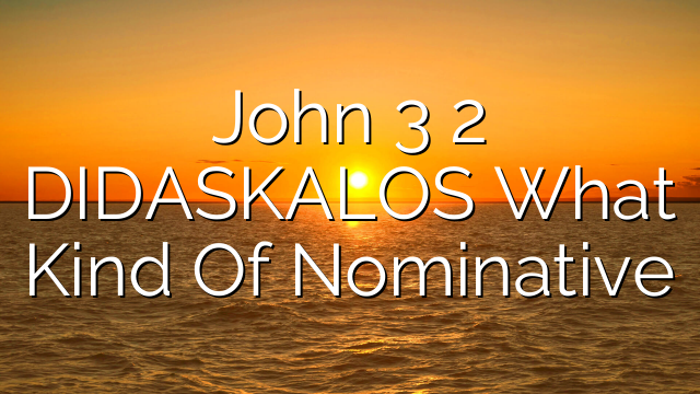 John 3 2   DIDASKALOS  What Kind Of Nominative