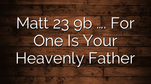 Matt 23 9b …. For One Is Your Heavenly Father