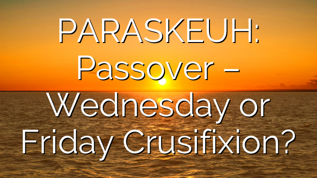 PARASKEUH: Passover – Wednesday or Friday Crusifixion?