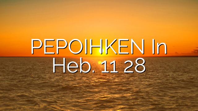PEPOIHKEN In Heb. 11 28
