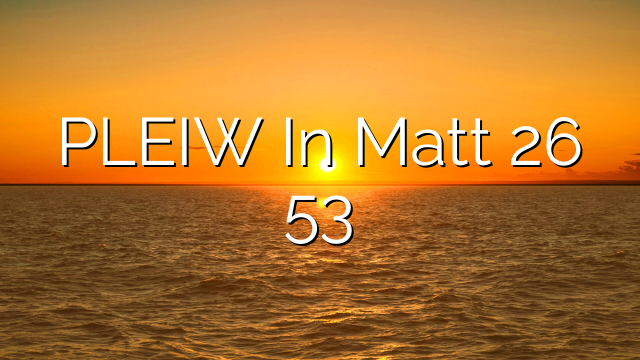PLEIW In Matt 26 53