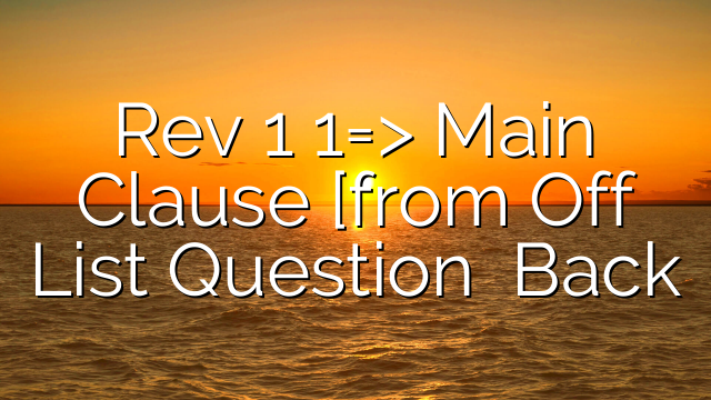Rev 1 1=> Main Clause [from Off List Question    Back