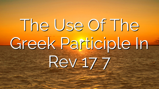 The Use Of The Greek Participle In Rev 17 7