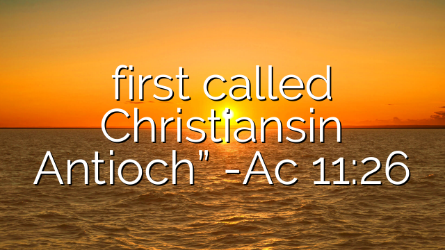 "first called Christiansin Antioch"" -Ac 11:26"