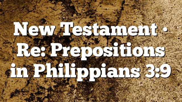 New Testament • Re: Prepositions in Philippians 3:9