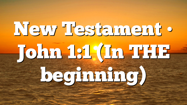 New Testament • John 1:1 (In THE beginning)