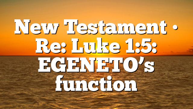 New Testament • Re: Luke 1:5: EGENETO's function